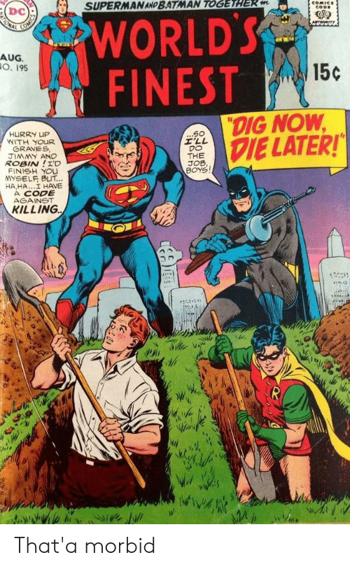 "hurry: SUPERMAN AND BATMAN TOGETHER m  COMICE  CODE  WORLD'S  FINEST  ONAL  Am  AUG.  O. 195  15c  ""DIG NOW  DIE LATER!  ...S0  I'LL  DO  THE  JOB,  BOYS  HURRY UP  WITH YOUR  GRAVES  JIMMY AND  ROBIN!I'D  FINISH YOU  YSELF BUT...  HA,HA..I HAVE  A CODE  AGAINST  KILLING That'a morbid"