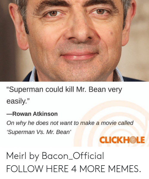 "Dank, Memes, and Superman: ""Superman could kill Mr. Bean very  easily.""  -Rowan Atkinson  On why he does not want to make a movie called  Superman Vs. Mr. Bean'  CLICKHOLE Meirl by Bacon_Official FOLLOW HERE 4 MORE MEMES."