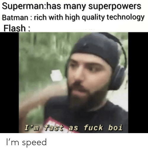 flash: Superman:has many superpowers  Batman : rich with high quality technology  Flash:  I'm fast as fuck boi I'm speed