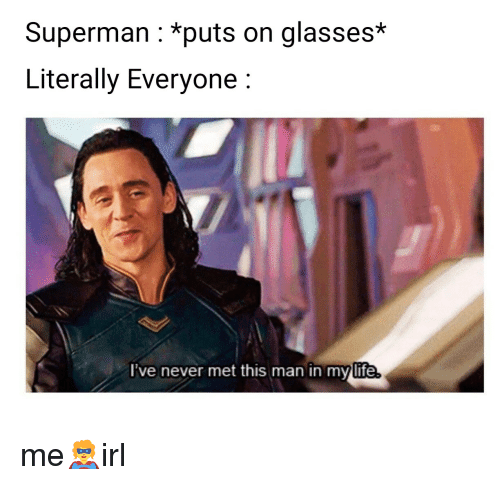 Life, Superman, and Glasses: Superman : *puts on glasses*  Literally Everyone:  lve never met this man in my life me🦸irl