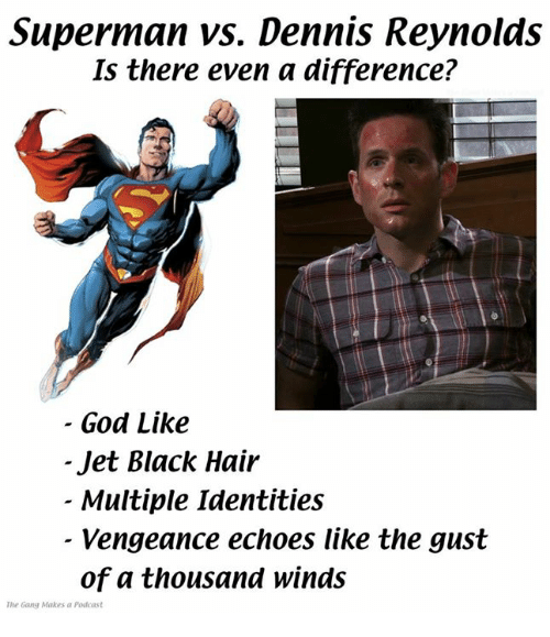 Gangly: Superman vs. Dennis Reynolds  Is there even a difference?  God Like  Jet Black Hair  - Multiple Identities  Vengeance echoes like the gust  of a thousand winds  The Gang Makes a Podeast