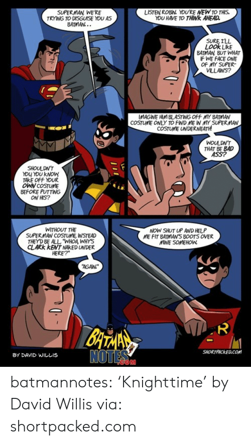 """Ass, Bad, and Batman: SUPERMAN WE'RE  TRYING TO DISGUISE YOU AS  BATMAN...  LISTEN ROBIN YOU'RE NEW TO THIS.  YOU HAVE TO THINK AHEAD  SURE ILL  LOOK LikE  BATMAN BUT WHAT  IF WE FACE ONE  OF MY SUPER  VLLANS?  COSTUME ONLY TO FIND ME IN MY SUPERMAN  COSTUME UNDERNEATH  WOULDN'T  THAT BE BAD  ASS?  SHOULDN'T  YOU YOU KNOW  TAKE OFF YOUR  OWN COSTUME  BEFORE PUTTING  ON HIS?  NOW SHUT UP AND HELP  ME FIT BATMAN'S B0OTS OVER  MINE SOMEHOW  WITHOUT THE  SUPERMAN COSTUME, WSTEAD  THEY D BE ALL """"WHOA WHYS  CLARK KENT NAKED UNDER  HERE?  AGAN  BATANS  NOTES  SHORTPACKED.COM  BY DAVID WILLIS  ייו batmannotes: 'Knighttime'  by David Willis via: shortpacked.com"""