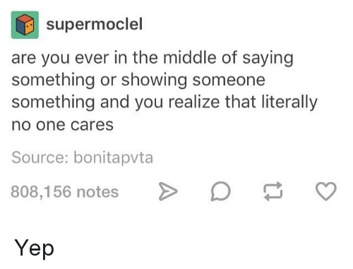 Memes, The Middle, and 🤖: supermoclel  are you ever in the middle of saying  something or showing someone  something and you realize that literally  no one cares  Source: bonitapvta  808,156 notes > Yep