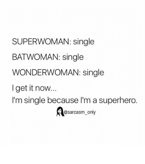 superwoman: SUPERWOMAN: single  BAT WOMAN: single  WONDERWOMAN: single  I get it now...  I'm single because l'm a superhero.  @sarcasm only ⠀