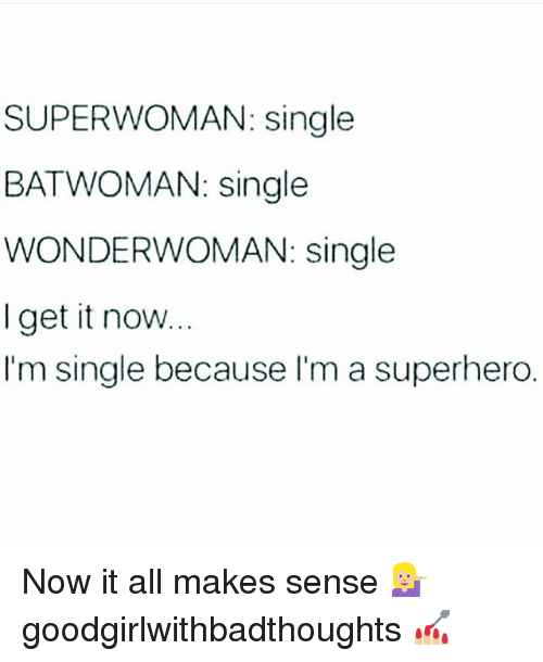 superwoman: SUPERWOMAN: single  BATWOMAN: single  WONDERWOMAN: single  I get it now  I'm single because I'm a superhero. Now it all makes sense 💁🏼 goodgirlwithbadthoughts 💅🏼