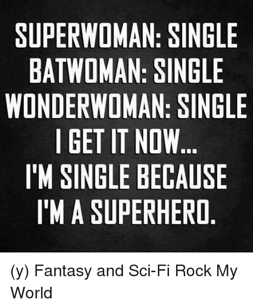 superwoman: SUPERWOMAN: SINGLE  BATWOMAN: SINGLE  WONDERWOMAN: SINGLE  I GET IT NOW  I'M SINGLE BECAUSE  I'M A SUPERHERO (y) Fantasy and Sci-Fi Rock My World