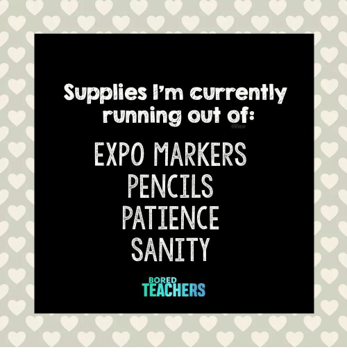 Bored, Patience, and Running: Supplies l'm currently  running out of:  EXPO MARKERS  PENCILS  PATIENCE  SANITY  TEACHERS  BORED