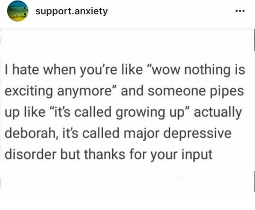 "Growing Up, Wow, and Anxiety: support.anxiety  I hate when you're like ""wow nothing is  exciting anymore"" and someone pipes  up like ""it's called growing up"" actually  deborah, it's called major depressive  disorder but thanks for your input"
