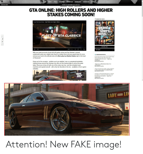 """Club, Fake, and Music: SUPPORT  NEWSWIRE  DOWNLOADS  HOME  GAMES  VIDEOS  SOCIAL CLUB  WAREHOUSE  ROCKSTAR GAMES  PUSHING FILTH AND RUINING LIVES, MADE EASY  ANNOUNCEMENTS  GTA ONLINE  CONTENT UPDATES  GTA ONLINE: HIGH ROLLERS AND HIGHER  STAKES COMING SOON!  GRAND THEFT AUTO V  Grand Theft Auto Online High Rollers and Higher Stakes  grand  theFt  auto  VINEWOOD  PEA군A  FLEET OF GTA CLASSICS  OFFICIAL SITE  R  00:19/00:46  BUY NOW  With your bank accounts chock-full of ill-gotten riches and San Andreas' criminal  underworld under your mighty heel, there's no better time to let your guard down for once  ROCKSTAR ON TWITTER  and put your luck to the ultimate test at the Be Lucky Los Santos Casino right in the heart  It's the final week for Rank 10 and 20 Red Dead  of Vinewood!  Online players to earn their bonus care  packages stuffed with premi... https://t.co  leTDInIFu5b  Dress up for the occasion whether you're an eighties' man or a perpetual trendsetter  clothing shops around San Andreas can offer you the freshest digs to rock at the poker  table. Show your riches off with one of the many new four- and two-wheeled mean  machines and opulent aircraft with a few fan-favorites in the mix available on the in-game  websites  06/18/2019 02:05 PM  """"Table Top"""" by @daniellanois https://t.co  /mAIYXycZoV  06/14/2019 07:40 PM  Listen to the first two singles: """"Crash of Worlds""""  s://t.co/MSsHPhkO3h  06/14/2019 07:40 PM  gRand  theFt  LAD Auto  The Music of Red Dead Redemption 2: Original  Soundtrack is coming July 12 Pre-order now  from iTunes to download th... https://t.co  kd8ZPpxYAb  06/14/2019 07:33 PM  LU  LADY  LLA  Dusche Attention! New FAKE image!"""