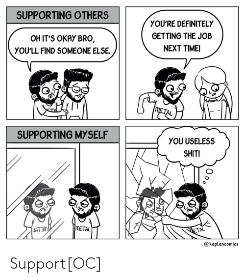 Definitely, Shit, and Okay: SUPPORTING OTHERS  OH IT'S OKAY BRO,  YOU'LL FIND SOMEONE ELSE.  YOU'RE DEFINITELY  GETTING THE JOB  NEXT TIME!  レ  Ga  AL  SUPPORTING MYSELF  YOU USELESS  SHIT!  JAT3m  METAL  AL  Skaplancomics Support[OC]