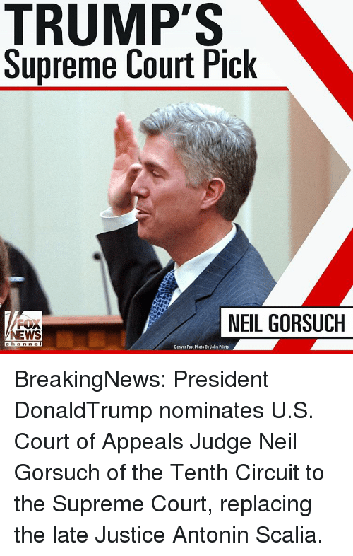 Neil Gorsuch: Supreme Court Pick  F NEIL GORSUCH  NEWS  h a  n n e  Denver Post Photo By John Prieto BreakingNews: President DonaldTrump nominates U.S. Court of Appeals Judge Neil Gorsuch of the Tenth Circuit to the Supreme Court, replacing the late Justice Antonin Scalia.