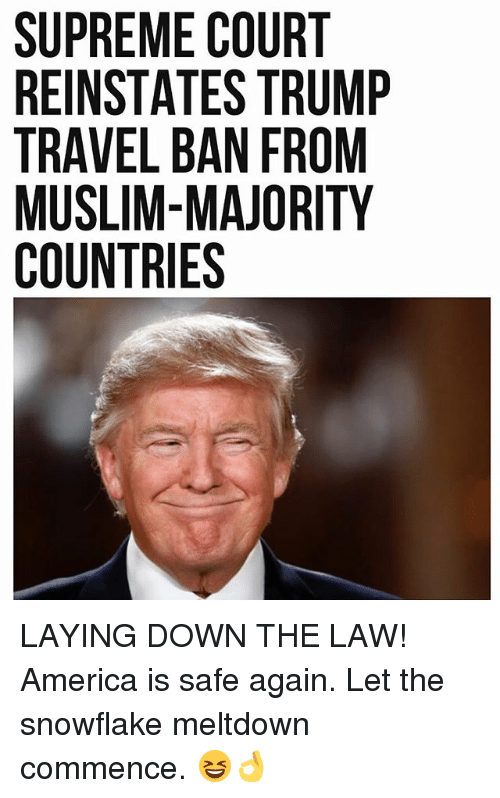 commence: SUPREME COURT  REINSTATES TRUMP  TRAVEL BAN FROM  MUSLIM-MAJORITY  COUNTRIES LAYING DOWN THE LAW! America is safe again. Let the snowflake meltdown commence. 😆👌
