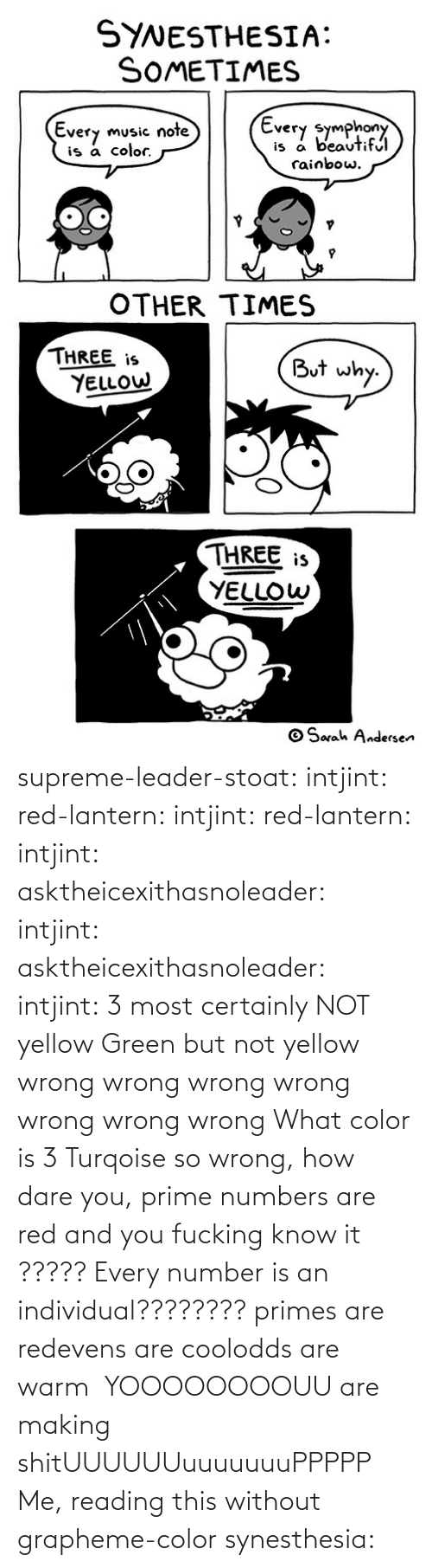 Supreme: supreme-leader-stoat: intjint:  red-lantern:  intjint:  red-lantern:  intjint:  asktheicexithasnoleader:  intjint:   asktheicexithasnoleader:  intjint:  3 most certainly NOT yellow   Green but not yellow  wrong wrong wrong wrong wrong wrong wrong    What color is 3  Turqoise  so wrong, how dare you, prime numbers are red and you fucking know it   ????? Every number is an individual????????  primes are redevens are coolodds are warm   YOOOOOOOOUU are making shitUUUUUUuuuuuuuPPPPP  Me, reading this without grapheme-color synesthesia: