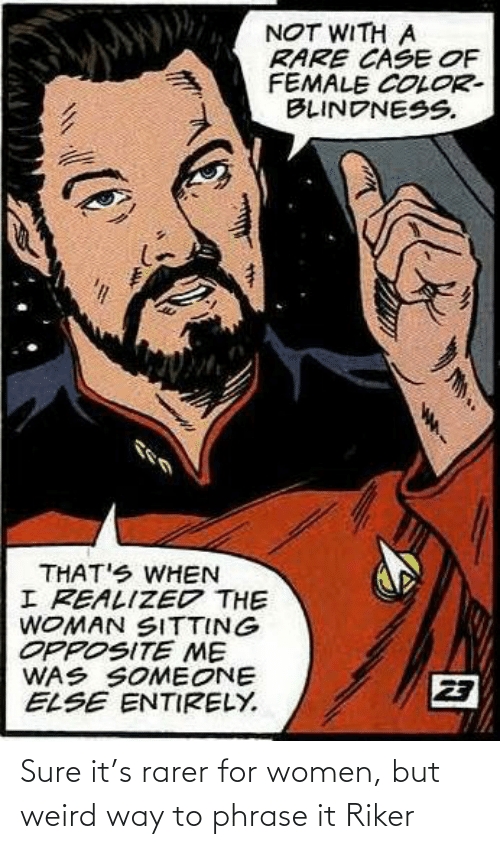 sure: Sure it's rarer for women, but weird way to phrase it Riker