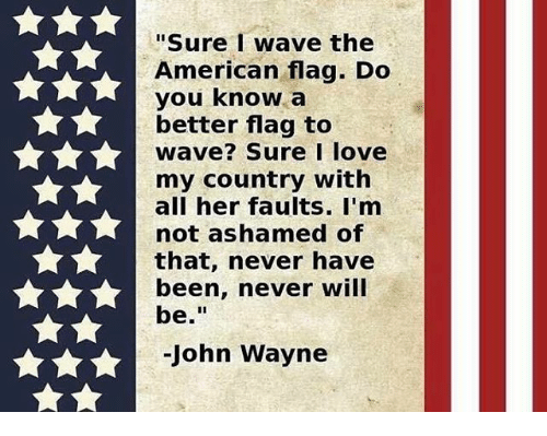 "Love, Memes, and American: ""Sure wave the  American flag. Do  you know a  better flag to  wave? Sure I love  my country with  all her faults. I'm  not ashamed of  that, never have  been, never will  be  John Wayne"