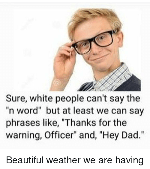 "Beautiful, Dad, and Funny: Sure, white people can't say the  n word"" but at least we can say  phrases like, ""Thanks for the  warning, Officer"" and, ""Hey Dad."" Beautiful weather we are having"