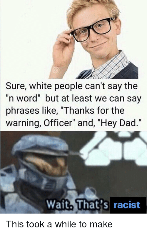 """Dad, White People, and White: Sure, white people can't say the  """"n word"""" but at least we can say  phrases like, """"Thanks for the  warning, Officer"""" and, """"Hey Dad.""""  Wait. That's racist This took a while to make"""