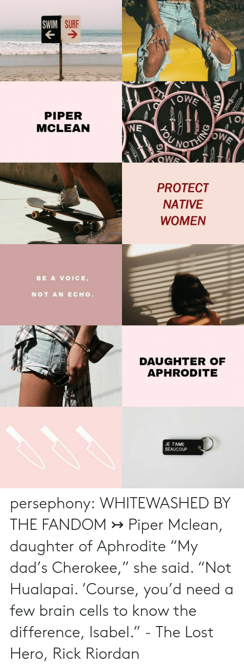 """piper: SURF  PIPER  MCLEAN  WE  PROTECT  NATIVE  WOMEN   BE A VOICE,  NOT AN ECHO  DAUGHTER OF  APHRODITEE  JE T'AIME  BEAUCOUP persephony: WHITEWASHED BY THE FANDOM ↣ Piper Mclean, daughter of Aphrodite """"My dad's Cherokee,"""" she said. """"Not Hualapai. 'Course, you'd need a few brain cells to know the difference, Isabel."""" - The Lost Hero, Rick Riordan"""