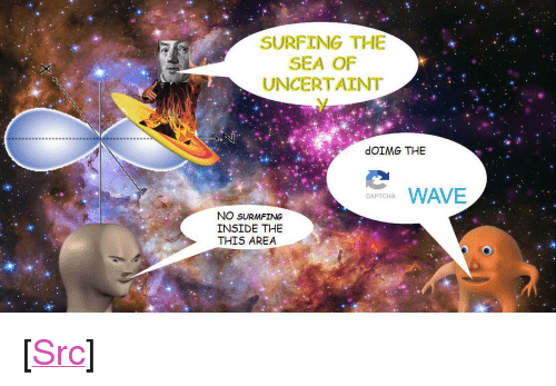 "Reddit, Com, and Wave: SURFING THE  SEA OF  UNCERTAINT  dOIMG THE  WAVE  CAPTCHA  NO SURMFING  INSIDE THE  THIS AREA <p>[<a href=""https://www.reddit.com/r/surrealmemes/comments/7ittpf/captcha_wave/"">Src</a>]</p>"