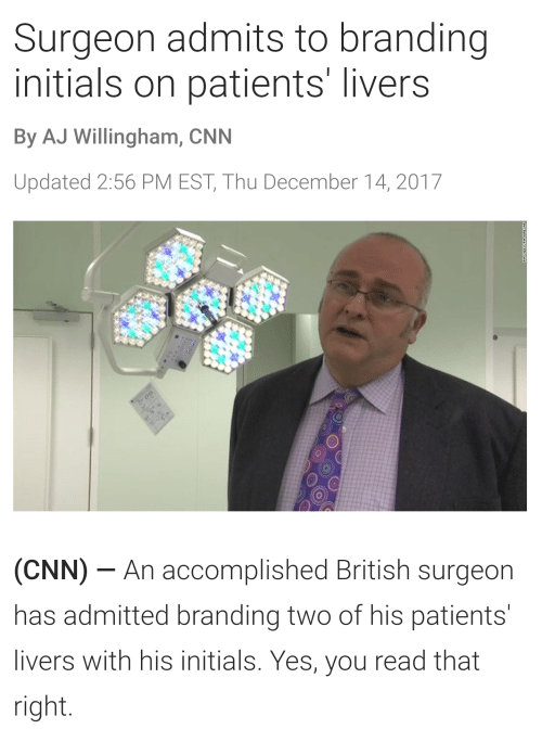 cnn.com, Video, and British: Surgeon admits to branding  initials on patients' livers  By AJ Willingham, CNN  Updated 2:56 PM EST, Thu December 14, 2017  (CNN) An accomplished British surgeon  has admitted branding two of his patients'  livers with his initials. Yes, you read that  right.  PO VIDEO PA WIFLAP