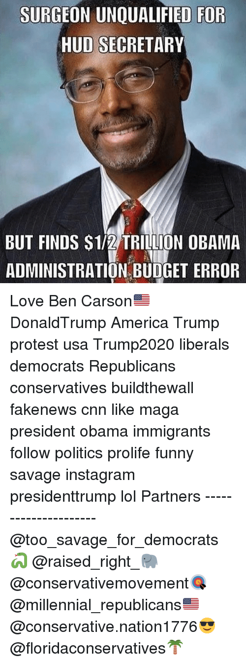 Trump Protest: SURGEON UNQUALIFIED FOR  HUD SECRETARY  BUT FINDS S1/2 TRILLION OBAMA  ADMINISTRATION BUDGET ERROR Love Ben Carson🇺🇸 DonaldTrump America Trump protest usa Trump2020 liberals democrats Republicans conservatives buildthewall fakenews cnn like maga president obama immigrants follow politics prolife funny savage instagram presidenttrump lol Partners --------------------- @too_savage_for_democrats🐍 @raised_right_🐘 @conservativemovement🎯 @millennial_republicans🇺🇸 @conservative.nation1776😎 @floridaconservatives🌴