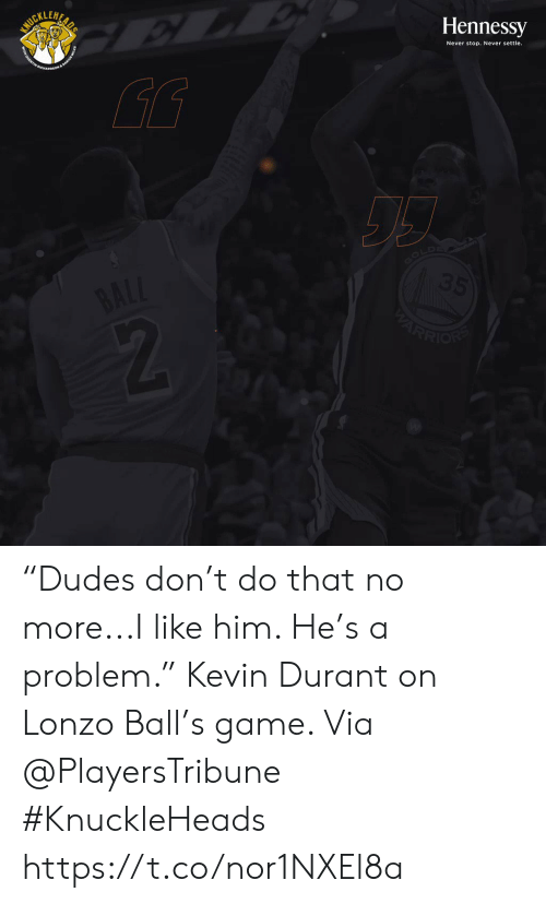 "Hennessy, Kevin Durant, and Memes: SURILUAR  Hennessy  Never stop. Never settle.  GOLD  35  BALL  ARRION ""Dudes don't do that no more...I like him. He's a problem.""   Kevin Durant on Lonzo Ball's game.   Via @PlayersTribune  #KnuckleHeads https://t.co/nor1NXEl8a"