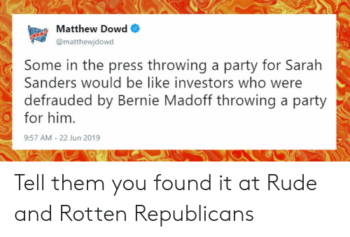 Be Like, Memes, and Party: SuRPAMatthew Dowd  @matthewjdowd  Some in the press throwing a party for Sarah  Sanders would be like investors who  defrauded by Bernie Madoff throwing a party  for him  9:57 AM - 22 Jun 2019 Tell them you found it at Rude and Rotten Republicans