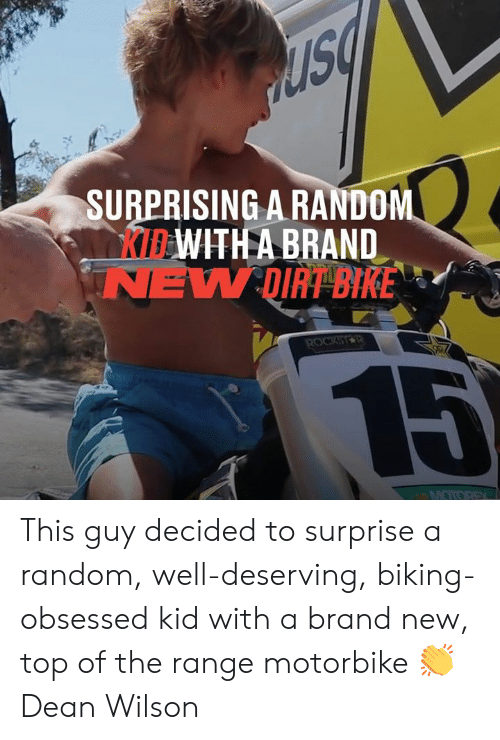 Dean: SURPRISING A RANDOM  KIBWITH A BRAND  NEW DIRT BIKE  ROCKSTR  15  MOTOREX This guy decided to surprise a random, well-deserving, biking-obsessed kid with a brand new, top of the range motorbike 👏  Dean Wilson