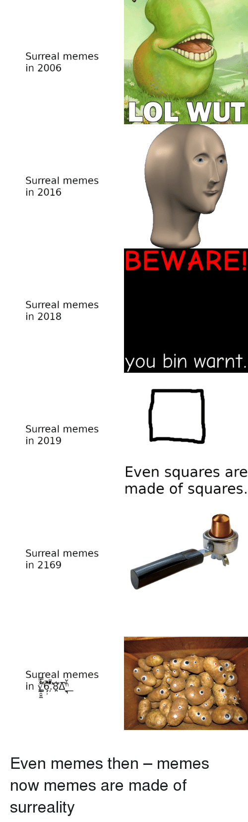 Lol, Memes, and You: Surreal memes  in 2006  LOL WUT  Surreal memes  in 2016  BEWARE!  Surreal memes  in 2018  you bin warnt  Surreal memes  in 2019  Even squares are  made of squares.  Surreal memes  in 2169  Surreal memes Even memes then – memes now memes are made of surreality