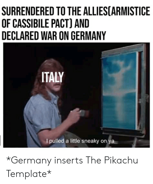 Pikachu, Germany, and History: SURRENDERED TO THE ALLIES(ARMISTICE  OF CASSIBILE PACT) AND  DECLARED WAR ON GERMANY  ITALY  I pulled a little sneaky on ya *Germany inserts The Pikachu Template*