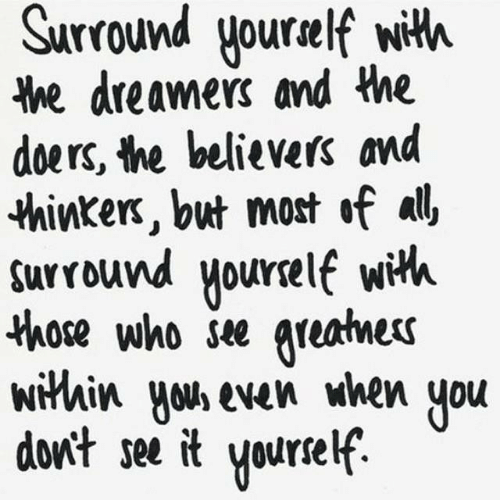 Who, All, and You: Surround yourelf with  he dreamers and the  doers, the believers and  thinkers, but most of all  surround yourelf wih  those who see greatnes  within yous even when  don't see it  you  Yourself