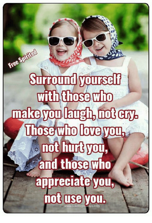 Love, Memes, and Appreciate: Surround yoursdlf  with those who  make you laugh,not cry.  Those who love you  not hurt you,  and those who  appreciate you  not use you.