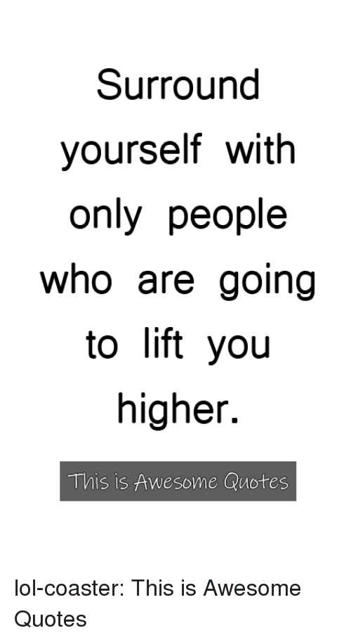 Lol, Tumblr, and Blog: Surround  yourself with  only people  who are going  to lift yoiu  higher.  This is Awesome Quotes lol-coaster:  This is Awesome Quotes