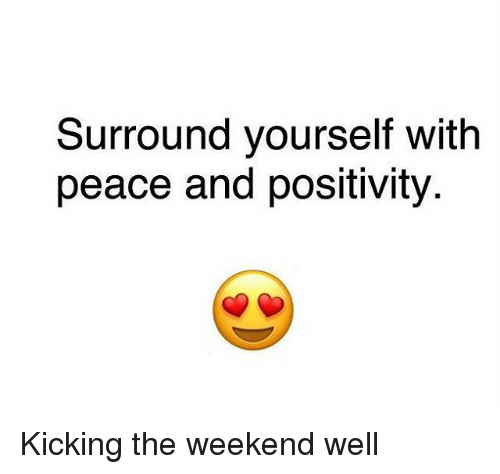 Memes, The Weekend, and Peace: Surround yourself with  peace and positivity Kicking the weekend well