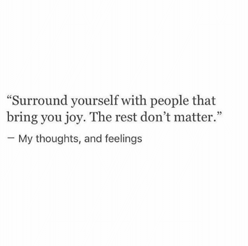 "Joy, Rest, and You: ""Surround yourself with people that  bring you joy. The rest don't matter.""  - My thoughts, and feelings"