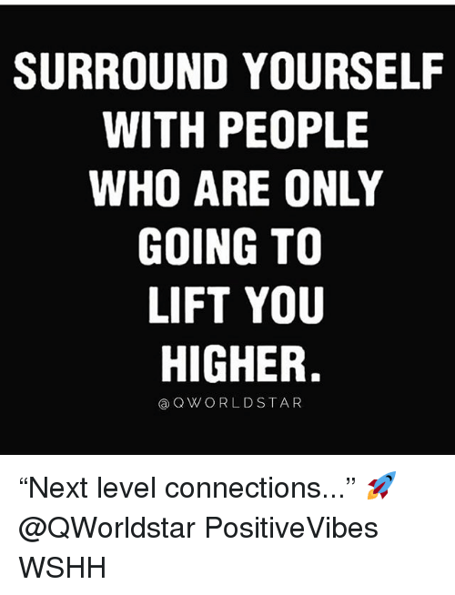 """Memes, Wshh, and 🤖: SURROUND YOURSELF  WITH PEOPLE  WHO ARE ONLY  GOING TO  LIFT YOU  HIGHER.  ⓐQWORLDSTAR """"Next level connections..."""" 🚀 @QWorldstar PositiveVibes WSHH"""
