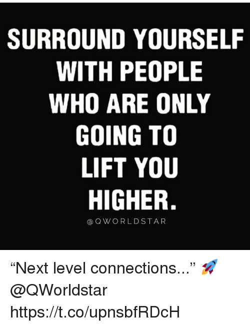 """Worldstar, Who, and Lift: SURROUND YOURSELF  WITH PEOPLE  WHO ARE ONLY  GOING TO  LIFT YOU  HIGHER,  a Q WORLDSTAR """"Next level connections..."""" 🚀 @QWorldstar https://t.co/upnsbfRDcH"""