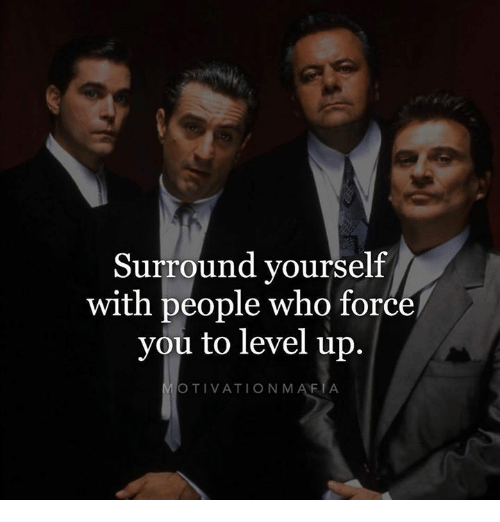 Mafia, Who, and Force: Surround yourself  with people who force  you to level up.  MOTIVATION MAFIA