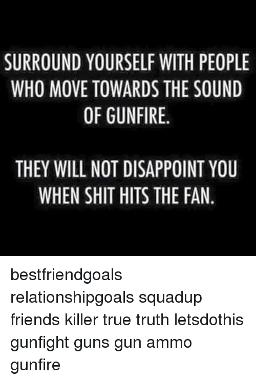 Friends, Guns, and Memes: SURROUND YOURSELF WITH PEOPLE  WHO MOVE TOWARDS THE SOUND  OF GUNFIRE.  THEY WILL NOT DISAPPOINT YOU  WHEN SHIT HITS THE FAN bestfriendgoals relationshipgoals squadup friends killer true truth letsdothis gunfight guns gun ammo gunfire