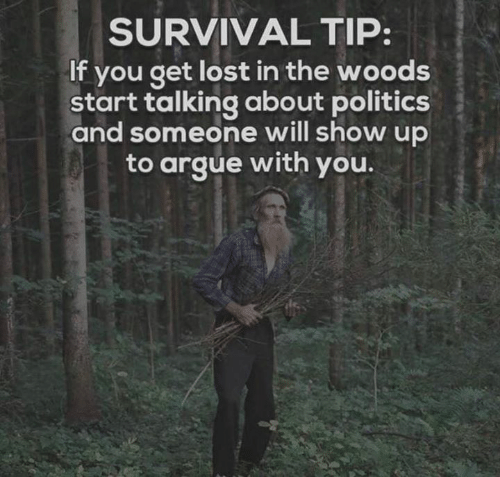 Arguing, Dank, and Politics: SURVIVAL TIP:  If you get lost in the woods  start talking about politics  and someone will show up  to argue with you.