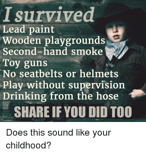 Doe, Drinking, and Guns: survived  Lead paint  Wooden playgrounds  Second-hand smoke  Toy guns  No seatbelts or helmets  Play without supervision  Drinking from the hose  SHARE IF YOU DID TOO Does this sound like your childhood?