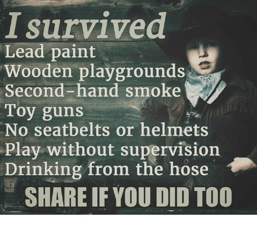 Drinking, Guns, and Memes: survived  Lead paint  Wooden playgrounds  Second-hand smoke  Toy guns  No seatbelts or helmets  Play without supervision  Drinking from the hose  SHARE IF YOU DID TOO