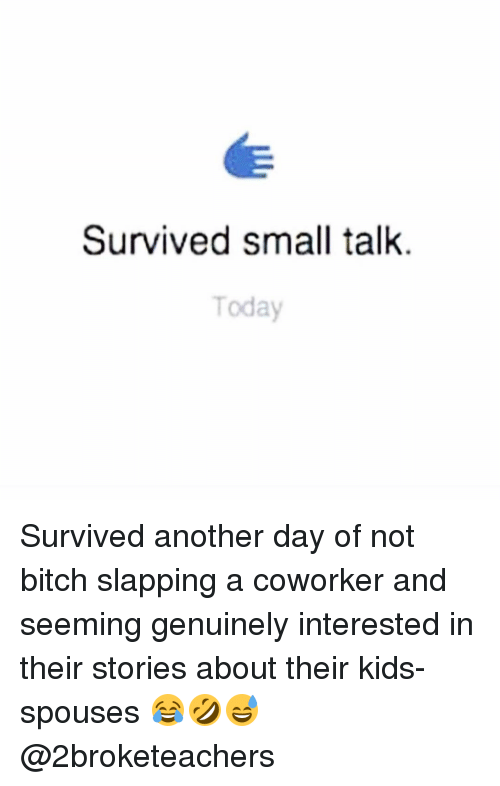 Memes, Coworkers, and 🤖: Survived small talk.  Today Survived another day of not bitch slapping a coworker and seeming genuinely interested in their stories about their kids-spouses 😂🤣😅 @2broketeachers