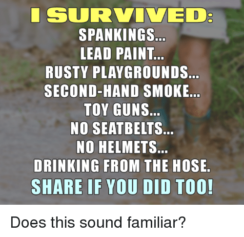 Memes, 🤖, and Spanking: SURVIVED  SPANKINGS  LEAD PAINT  RUSTY PLAYGROUNDS  SECOND-HAND SMOKE  TOY GUNS  NO SEATBELT S.  NO HELMETS.  DRINKING FROM THE HOSE  SHARE IF YOU DID TOO! Does this sound familiar?