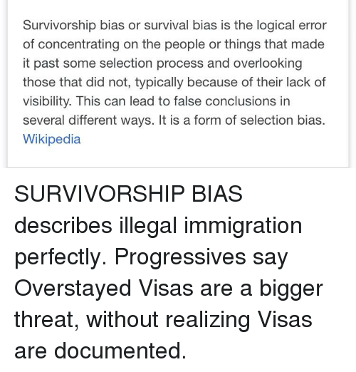 Wikipedia, Immigration, and Lead: Survivorship bias or survival bias is the logical error  of concentrating on the people or things that made  it past some selection process and overlooking  those that did not, typically because of their lack of  visibility. This can lead to false conclusions in  several different ways. It is a form of selection bias.  Wikipedia