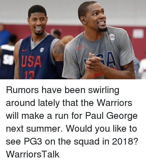 Basketball, Golden State Warriors, and Run: SUSA  12 Rumors have been swirling around lately that the Warriors will make a run for Paul George next summer. Would you like to see PG3 on the squad in 2018? WarriorsTalk