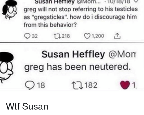 """discourage: Susan Heftley Mom... 10i8ri8  greg will not stop referring to his testicles  as """"gregsticles"""". how do i discourage him  from this behavior?  932  218 v1.200  Susan Heffley @Mom  greg has been neutered.  918  182  1 Wtf Susan"""