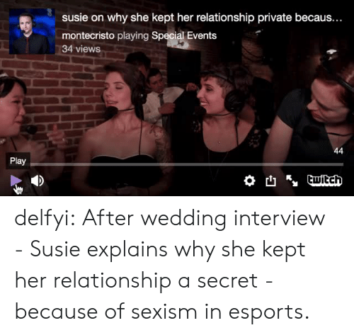 Susie: susie on why she kept her relationship private becaus...  montecristo playing Special Events  34 views  Play delfyi:  After wedding interview - Susie explains why she kept her relationship a secret - because of sexism in esports.