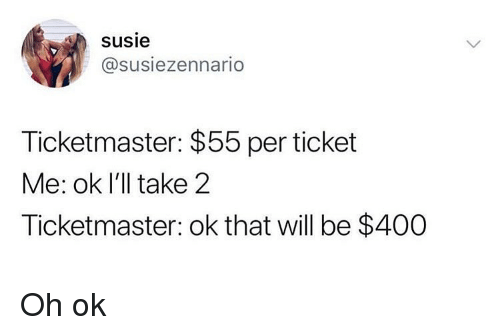 Susie: susie  @susiezennario  Ticketmaster: $55 per ticket  Me: ok I'll take 2  Ticketmaster: ok that will be $400 Oh ok