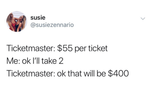 Ticketmaster, Will, and Ill: susie  @susiezennario  Ticketmaster: $55 per ticket  Me: ok I'll take 2  Ticketmaster: ok that will be $400